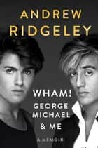 Wham!, George Michael and Me - A Memoir ebook by Andrew Ridgeley