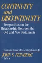 Continuity and Discontinuity (Essays in Honor of S. Lewis Johnson, Jr.) - Perspectives on the Relationship Between the Old and New Testaments ebook by John S. Feinberg, Rodney Petersen, Willem A. VanGemeren,...