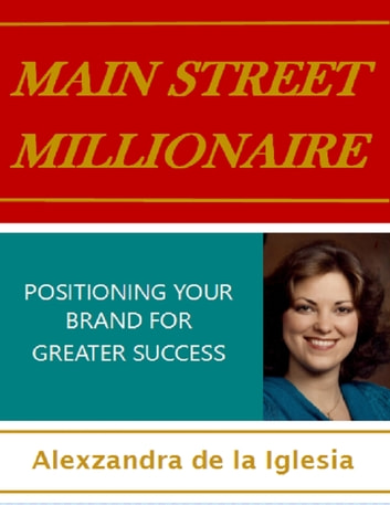 Main Street Millionaire: Positioning Your Brand for Greater Success ebook by Alexzandra de la Iglesia