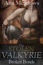 The Stolen Valkyrie: Broken Bonds (Part One) ebook by Ana Meadows