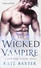 The Wicked Vampire - A Last True Vampire Novel ebook by Kate Baxter