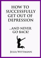 How to Successfully Get Out of Depression and Never Go Back ebook by Julia Wittmann
