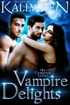 Vampire Delights: The Complete Serial ebook by Kallysten