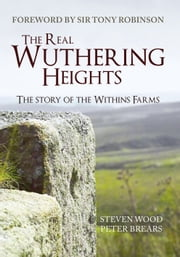 The Real Wuthering Heights - The Story of The Withins Farms ebook by Steven Wood,Peter Brears,Sir Tony Robinson