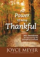 The Power of Being Thankful - 365 Devotions for Discovering the Strength of Gratitude ebook by Joyce Meyer