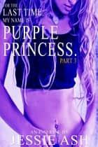 For The Last Time, My Name Is Purple Princess. Part 3 ebook by Jessie Ash