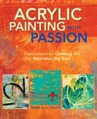 Acrylic Painting with Passion - Explorations for Creating Art that Nourishes the Soul ebook by Tesia Blackburn