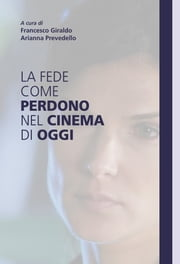 La fede come perdono nel cinema di oggi ebook by Francesco Giraldo,Arianna Prevedello