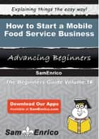 How to Start a Mobile Food Service Business - How to Start a Mobile Food Service Business ebook by Lowell Medina