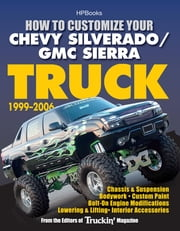 How to Customize Your Chevy Silverado/GMC Sierra Truck, 1999-2006 - Chassis & Suspension, Bodywork, Custom Paint, Bolt-On Engine Modifications, Lowering & Lifting, Interior Accessories ebook by Editors of Truckin' Magazine