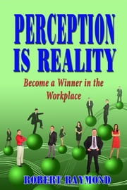 Perception is Reality: Become a Winner in the Workplace ebook by Robert Raymond