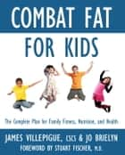 Combat Fat for Kids - The Complete Plan for Family Fitness, Nutrition, and Health ebook by James Villepigue, Jo Brielyn, Stuart Fischer