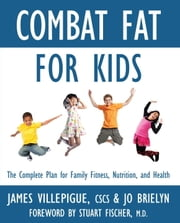 Combat Fat for Kids - The Complete Plan for Family Fitness, Nutrition, and Health ebook by James Villepigue,Jo Brielyn,Stuart Fischer, M.D.