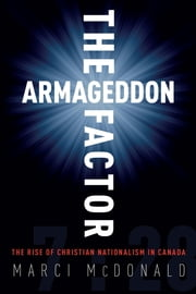The Armageddon Factor - The Rise of Christian Nationalism in Canada ebook by Marci McDonald