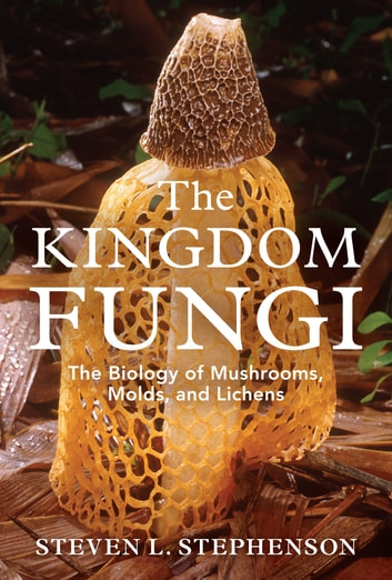 The Kingdom Fungi - The Biology of Mushrooms, Molds, and Lichens ebook by Steven L. Stephenson
