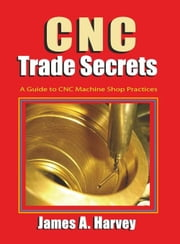 CNC Trade Secrets: A Guide to CNC Machine Shop Practices ebook by Harvey, James