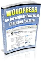 Wordpress: An Incredibly Powerful Blogging System ebook by Anonymous