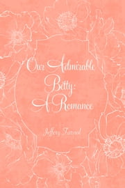 Our Admirable Betty: A Romance ebook by Jeffery Farnol