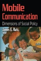 Mobile Communication - Dimensions of Social Policy ebook by James E. Katz
