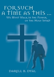 For Such a Time as This … - We Must Walk in the Power of the Holy Spirit ebook by Darell B. Dyal