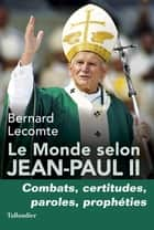 Le Monde selon Jean-Paul II - Combats, certitudes, paroles, prophéties eBook by Bernard Lecomte