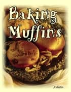 Baking Muffins ebook by J Martin