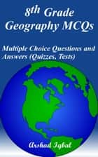 8th Grade Geography MCQs: Multiple Choice Questions and Answers (Quizzes, Tests) ebook by Arshad Iqbal