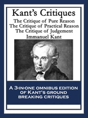 Kant's Critiques - The Critique of Pure Reason The Critique of Practical Reason The Critique of Judgement ebook by Immanuel Kant