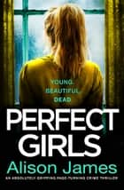 Perfect Girls - An absolutely gripping crime thriller with a nail-biting twist ekitaplar by Alison James