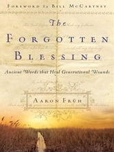 The Forgotten Blessing - Ancient Words That Heal Generational Wounds ebook by Aaron Früh