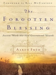 The Forgotten Blessing - Ancient Words That Heal Generational Wounds ebook by Bill McCartney,Aaron Früh