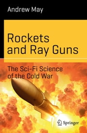 Rockets and Ray Guns: The Sci-Fi Science of the Cold War ebook by Andrew May