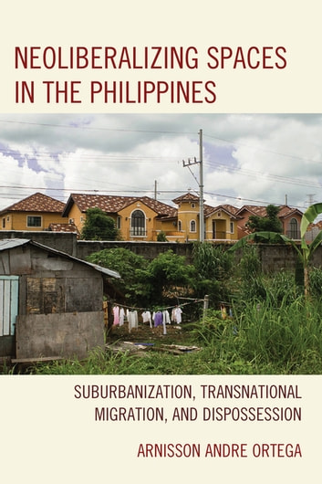 Neoliberalizing Spaces in the Philippines - Suburbanization, Transnational Migration, and Dispossession ebook by Arnisson Andre Ortega