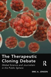 The Therapeutic Cloning Debate - Global Science and Journalism in the Public Sphere ebook by Eric A. Jensen
