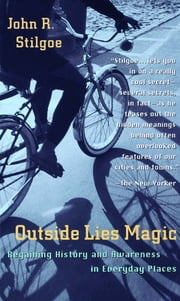 Outside Lies Magic - Regaining History and Awareness in Everyday Places ebook by John R. Stilgoe