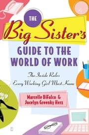 The Big Sister's Guide to the World of Work - The Inside Rules Every Working Girl Must Know ebook by Marcelle DiFalco,Jocelyn Greenky Herz