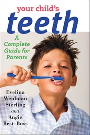 Your Child's Teeth - A Complete Guide for Parents ebook by Evelina Weidman Sterling,Angie Best-Boss