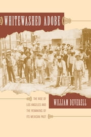 Whitewashed Adobe - The Rise of Los Angeles and the Remaking of Its Mexican Past ebook by William F. Deverell