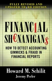 Financial Shenanigans: How to Detect Accounting Gimmicks & Fraud in Financial Reports, Third Edition ebook by Howard Schilit, Jeremy Perler