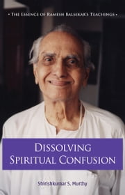 Dissolving Spiritual Confusion: The Essence of Ramesh Balsekar's Teachings ebook by Shirish Kumar S Murthy