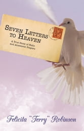 "Seven Letters to Heaven - A True Story of Faith and Answered Prayers ebook by Felicita ""Terry"" Robinson"
