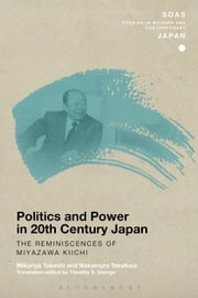 Politics and Power in 20th-Century Japan: The Reminiscences of Miyazawa Kiichi ebook by Mikuriya Takashi,Nakamura Takafusa,Timothy S. George