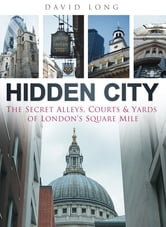 Hidden City - The Secret Alleys, Courts and Yards of London's Square Mile ebook by David Long
