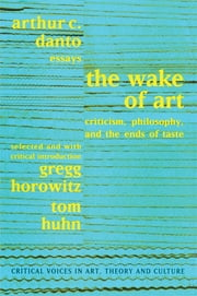 Wake of Art - Criticism, Philosophy, and the Ends of Taste ebook by Arthur C. Danto,Gregg Horowitz,Tom Huhn,Saul Ostrow