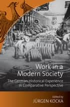Work in a Modern Society - The German Historical Experience in Comparative Perspective ebook by Jürgen Kocka