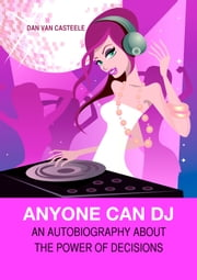 Anyone Can DJ - An Autobiography about the Power of Decisions ebook by Dan Van Casteele