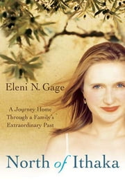 North of Ithaka - A Journey Home Through a Family's Extraordinary Past ebook by Eleni N. Gage