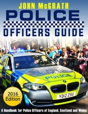 Police Officers Guide 2016 Edition: A Handbook for Police Officers of England, Scotland and Wales ebook by John McGrath