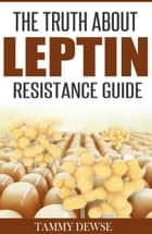 The Truth About Leptin Resistance Guide ebook by Tammy Dewse