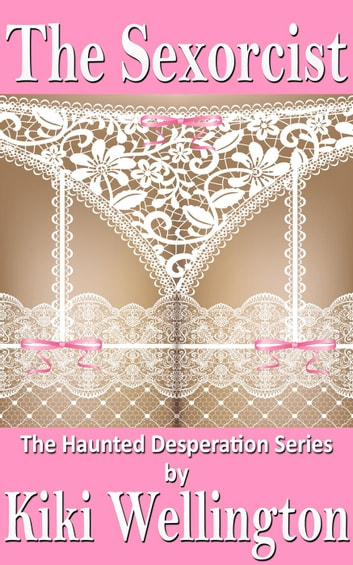 The Sexorcist - The Haunted Desperation Series, #1 ebook by Kiki Wellington